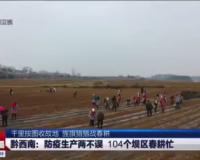 【貴州新聞聯播】黔西南:防疫生產兩不誤 104個壩區春耕忙